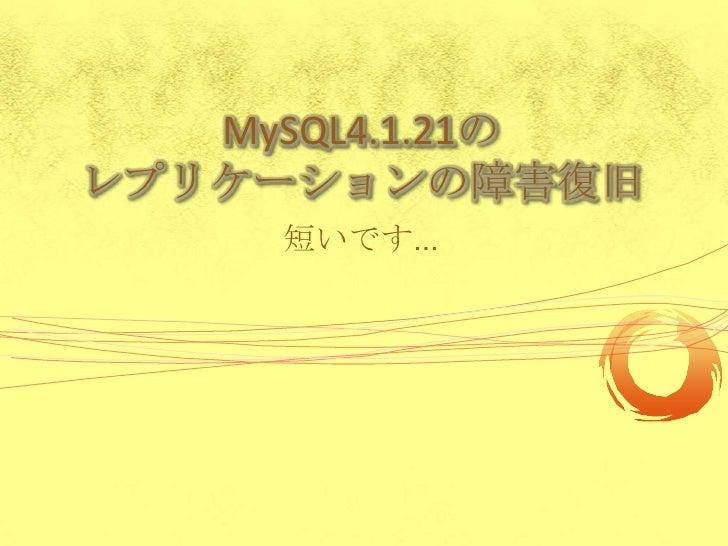 MySQL4.1.21のレプリケーションの障害復旧<br />短いです…<br />