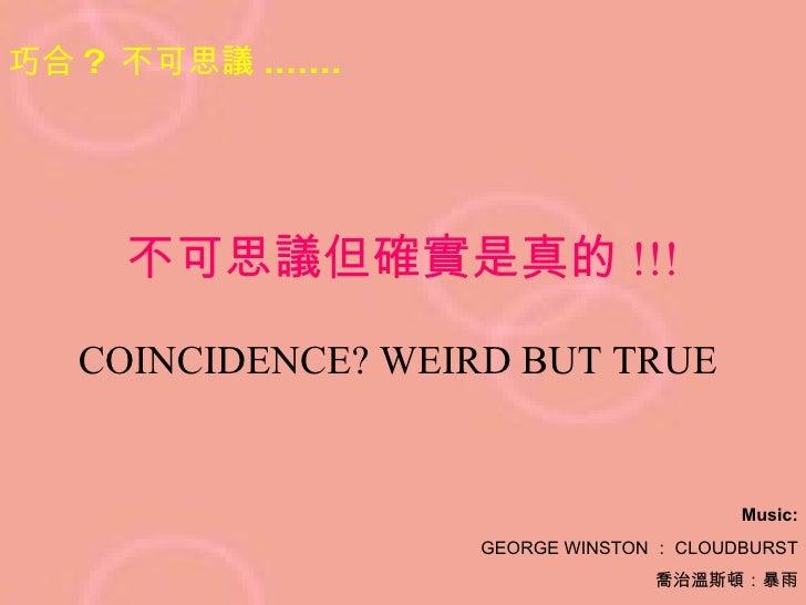 不可思議但確實是真的 !!! COINCIDENCE? WEIRD BUT TRUE   巧合 ?  不可思議 ....... Music: GEORGE WINSTON : CLOUDBURST 喬治溫斯頓:暴雨