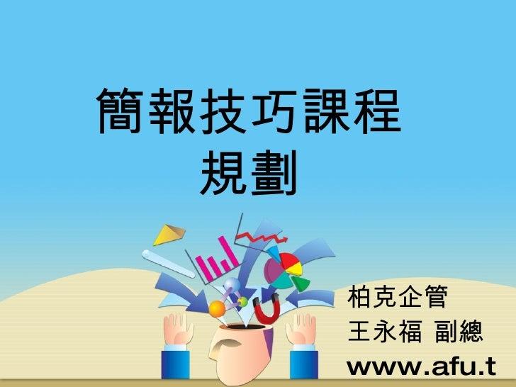 簡報技巧課程規劃 柏克企管 王永福 副總 www.afu.tw