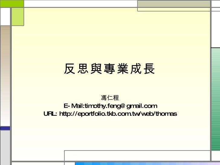 反思與專業成長 馮仁程 E-Mail:timothy.feng@gmail.com URL: http://eportfolio.tkb.com.tw/web/thomas