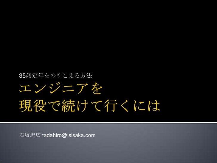 エンジニアを現役で続けて行くには<br />35歳定年をのりこえる方法<br />石坂忠広 tadahiro@isisaka.com<br />