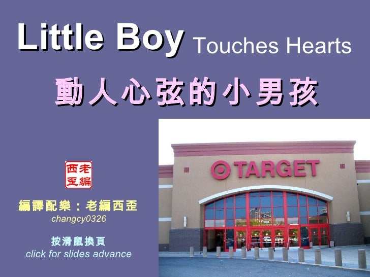 Touches Hearts   編譯配樂:老編西歪 changcy0326 按滑鼠換頁 click for slides advance 動人心弦的小男孩 Little Boy