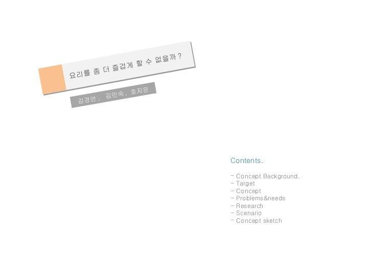 요리를 좀 더 즐겁게 할 수 없을까 ? 김경언 ,  김민숙 ,  호지은  <ul><li>Contents. </li></ul><ul><li>Concept Background. </li></ul><ul><li>Target ...