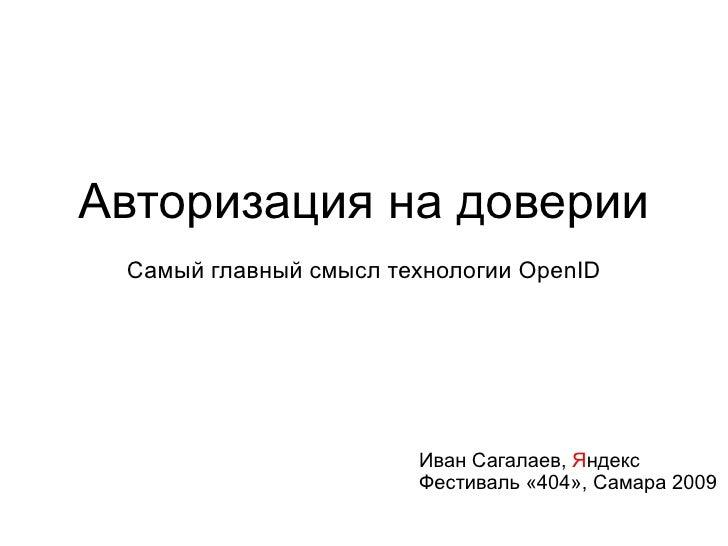 Авторизация на доверии Самый главный смысл технологии OpenID Иван Сагалаев,  Я ндекс Фестиваль «404», Самара 2009