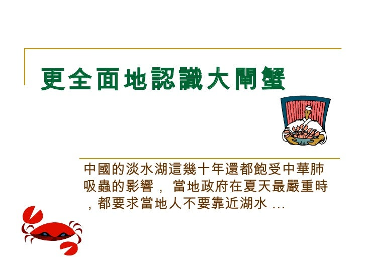 更全面地認識大閘蟹   中國的淡水湖這幾十年還都飽受中華肺吸蟲的影響, 當地政府在夏天最嚴重時,都要求當地人不要靠近湖水 …