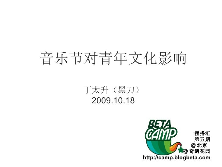 音乐节对青年文化影响 丁太升(黑刀) 2009.10.18 摆搭汇 第五期 @ 北京  @ 奇遇花园 http://camp.blogbeta.com