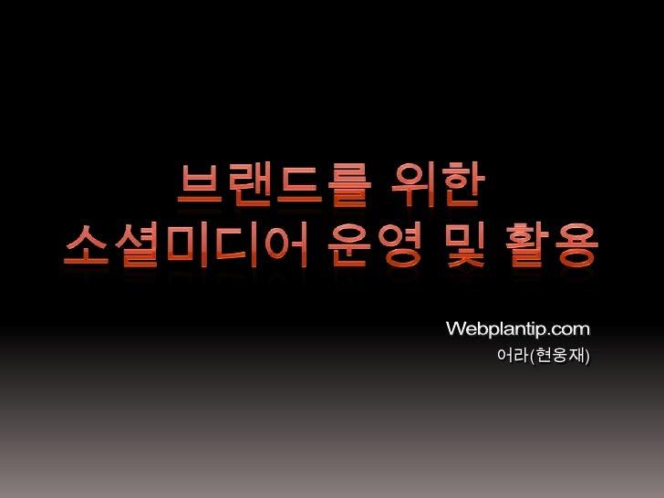 브랜드를 위한 <br />소셜미디어 운영 및 활용<br />Webplantip.com<br />어라(현웅재)<br />