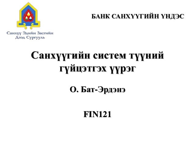 Санхүүгийн систем түүний гүйцэтгэх үүрэг О. Бат-Эрдэнэ FIN121 БАНК САНХҮҮГИЙН ҮНДЭС