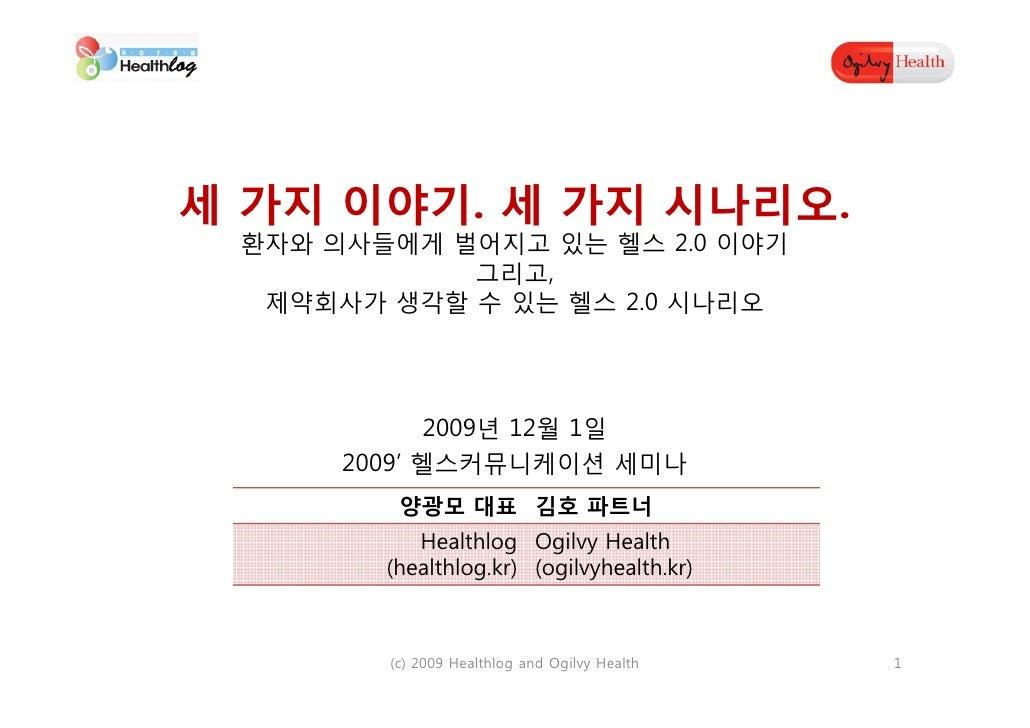 세 가지 이야기. 세 가지 시나리오.  환자와 의사들에게 벌어지고 있는 헬스 2.0 이야기             그리고,   제약회사가 생각할 수 있는 헬스 2.0 시나리오                  2009년 12...