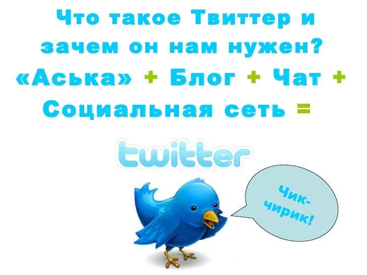«Аська»  +  Блог  +  Чат  +  Социальная сеть  =   Что такое Твиттер и зачем он нам нужен?   Чик-чирик!