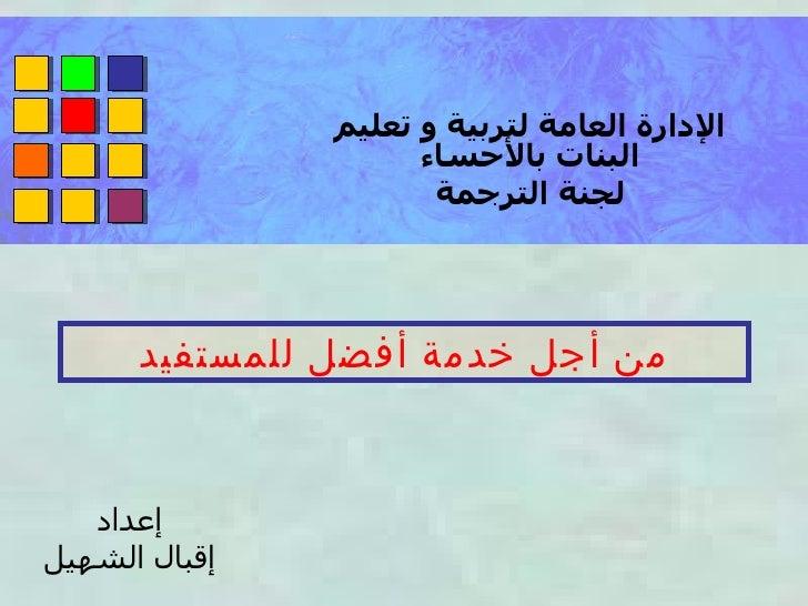 من أجل خدمة أفضل للمستفيد الإدارة العامة لتربية و تعليم البنات بالأحساء لجنة الترجمة إعداد إقبال الشهيل
