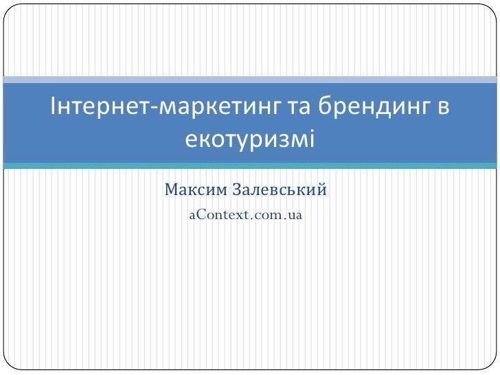 Інтернет-маркетинг та брендинг в            екотуризмі          Максим Залевський            aContext.com.ua