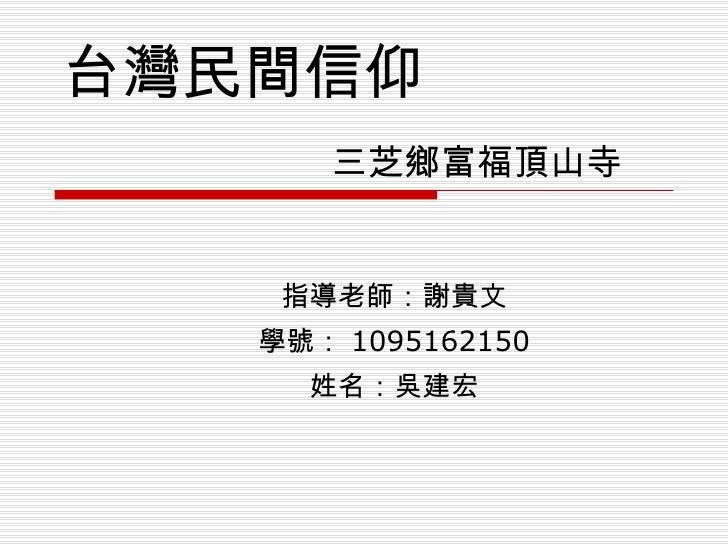 台灣民間信仰   三芝鄉富福頂山寺 指導老師:謝貴文 學號: 1095162150 姓名:吳建宏