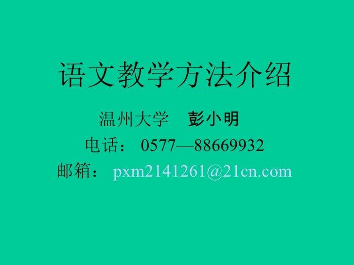 语文教学方法介绍 温州大学  彭小明   电话: 0577—88669932 邮箱: [email_address]
