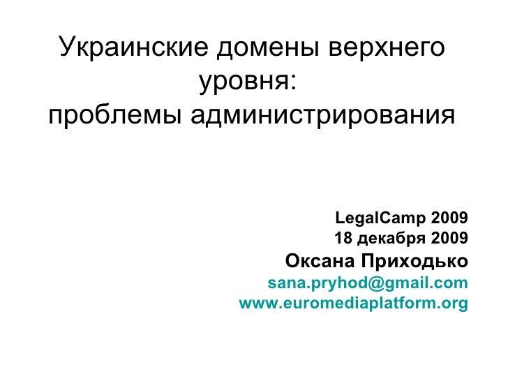 Украинские домены верхнего уровня:  проблемы администрирования LegalCamp 2009 18  декабря 2009 Оксана Приходько [email_add...