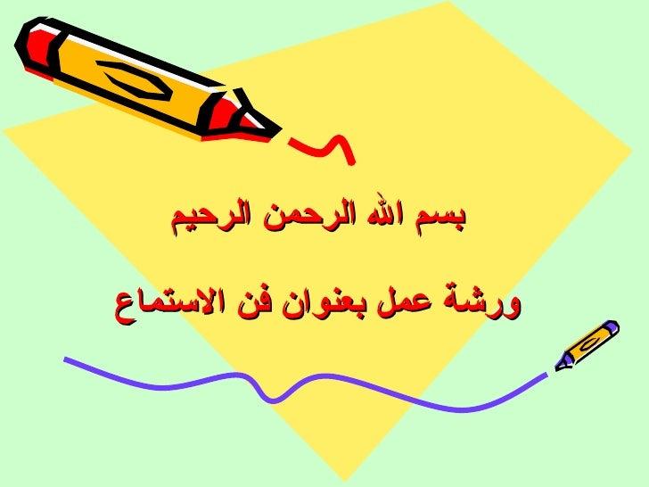 بسم الله الرحمن الرحيم ورشة عمل بعنوان فن الاستماع