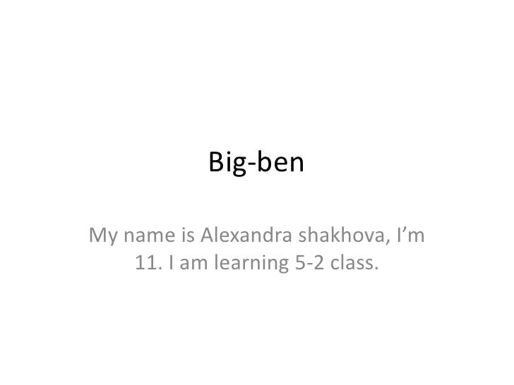 Big-ben<br />My name is Alexandra shakhova, I'm 11. I am learning 5-2 class.<br />