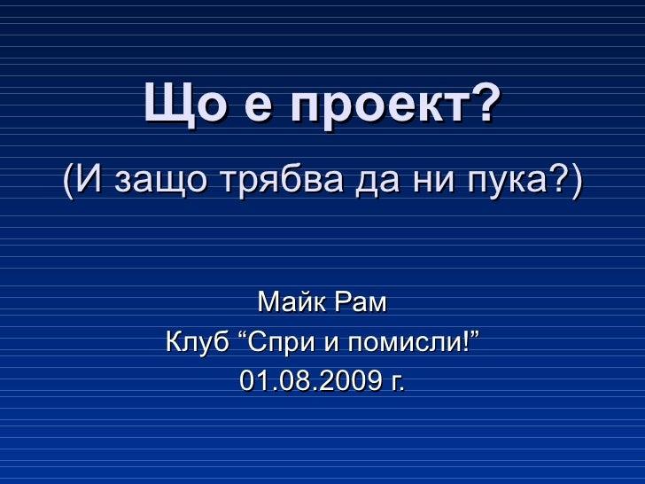 """Що е проект? (И защо трябва да ни пука?) Майк Рам Клуб """"Спри и помисли!"""" 01.08.2009 г."""
