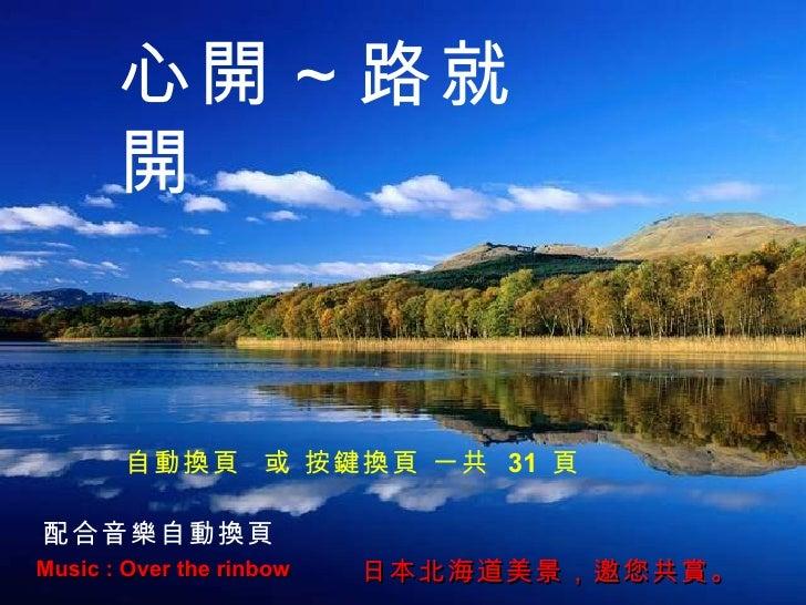Music : Over the rinbow 日本北海道美景,邀您共賞。 心開~路就開 配合音樂自動換頁 自動換頁  或 按鍵換頁 一共  31  頁