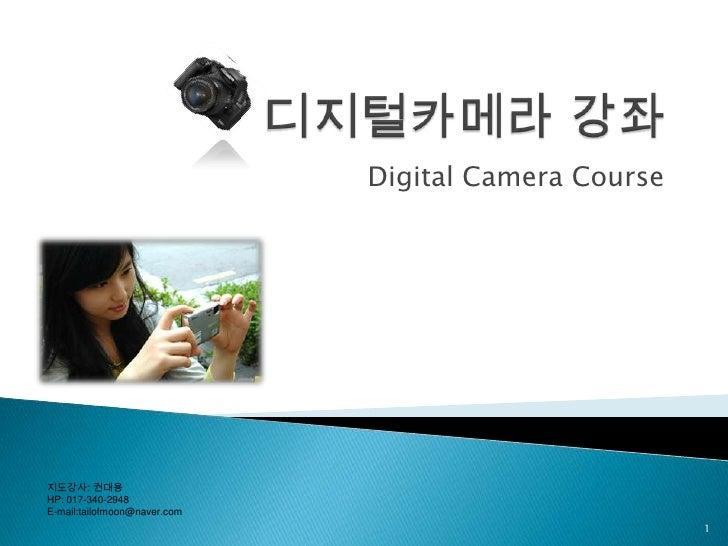 디지털카메라 강좌<br />Digital Camera Course <br />1<br />지도강사: 권대용<br />HP: 017-340-2948<br />E-mail:tailofmoon@naver.com<br />