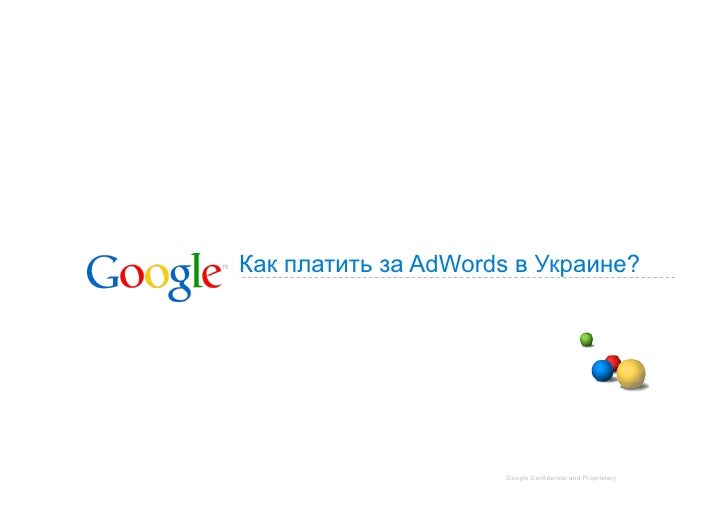 Как платить за AdWords в Украине?                          Google Confidential and Proprietary