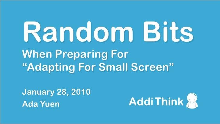 "Random Bits When Preparing For ""Adapting For Small Screen""  January 28, 2010 Ada Yuen"