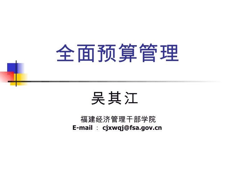 全面预算管理 吴其江 福建经济管理干部学院 E-mail : [email_address]