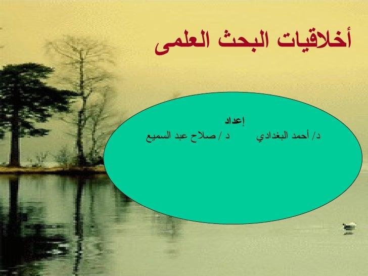 أخلاقيات البحث العلمى إعداد  د /  أحمد البغدادي  د  /  صلاح عبد السميع
