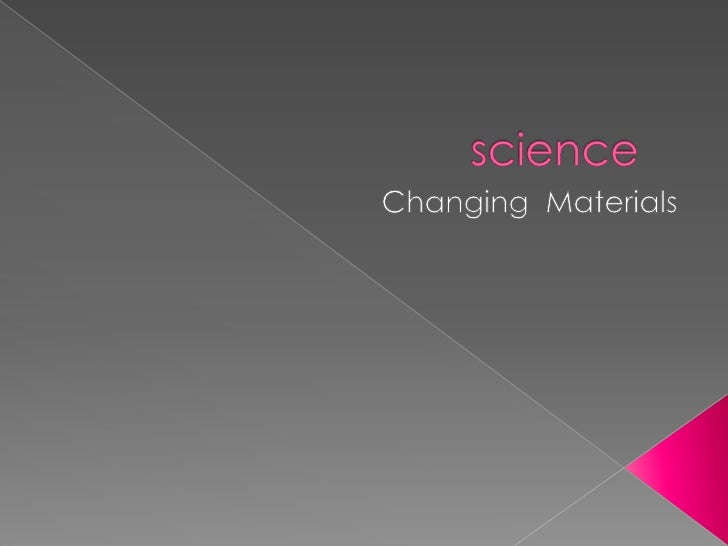 science<br />Changing  Materials<br />