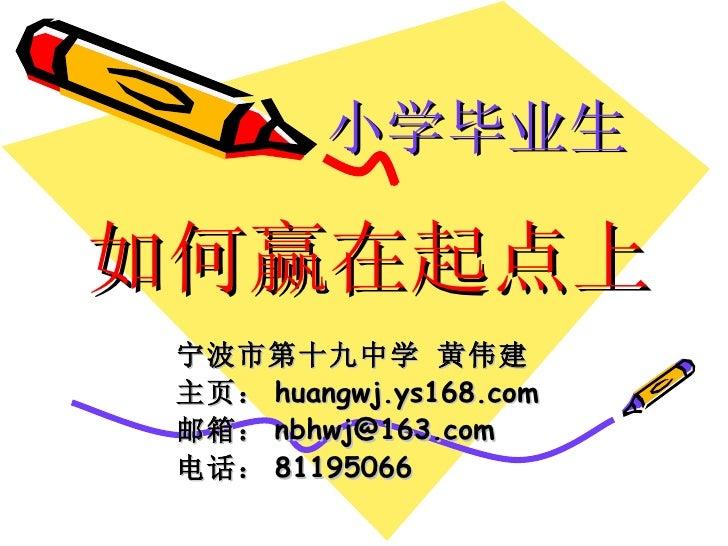 如何赢在起点上 宁波市第十九中学 黄伟建 主页: huangwj.ys168.com 邮箱: [email_address] 电话: 81195066 小学毕业生