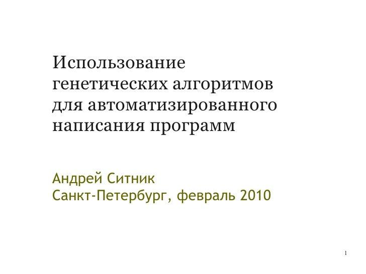 Использование генетических алгоритмов для автоматизированного написания программ  Андрей Ситник Санкт-Петербург, февраль 2...