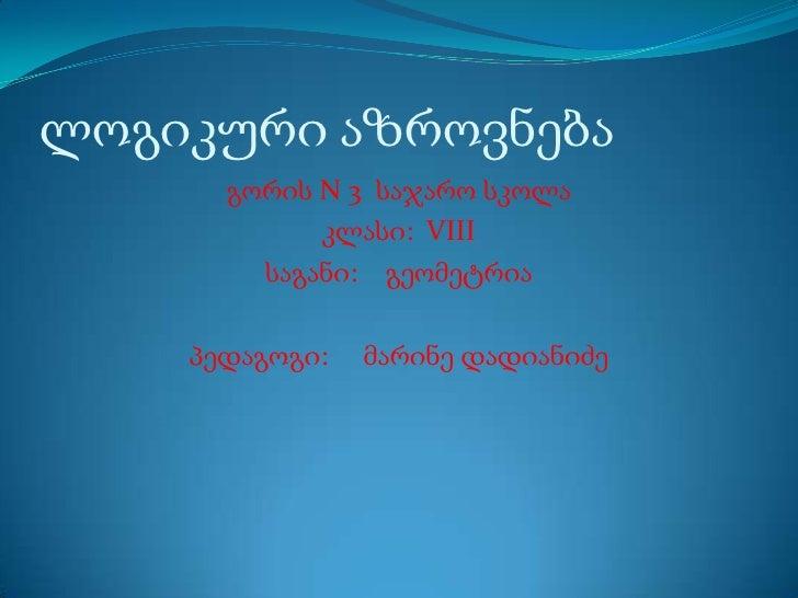ლოგიკური აზროვნება<br />გორის N 3  საჯარო სკოლა<br />კლასი:VIII<br />საგანი:    გეომეტრია<br />პედაგოგი:     მარინე დადიან...
