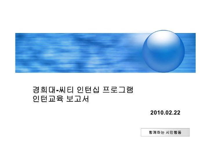 경희대-씨티 인턴십 프로그램 인턴교육 보고서                   2010.02.22                     함께하는 시민행동