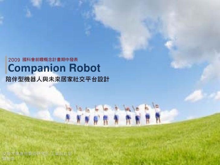 2009   國科會前瞻概念計畫期中發表   Companion Robot 陪伴型機器人與未來居家社交平台設計     交通大學應用藝術研究所 工業設計組 鄧怡莘