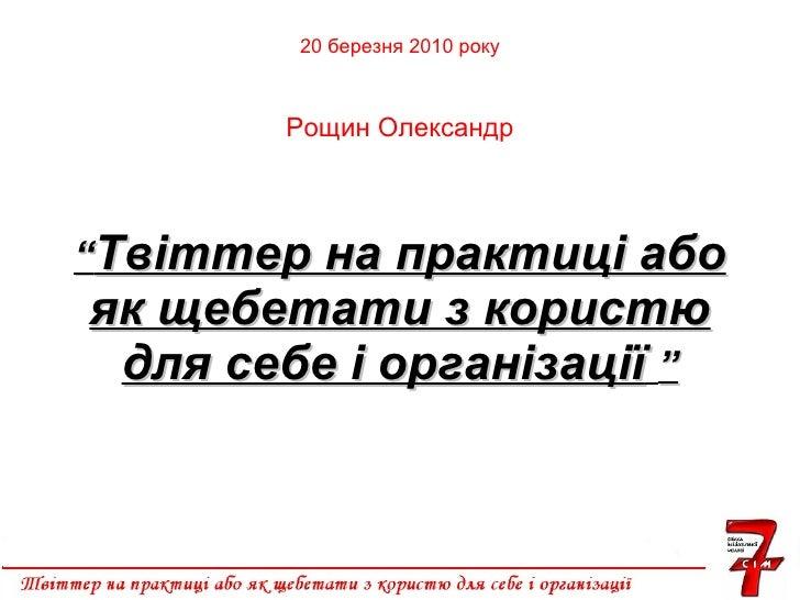 """"""" Твіттер на практиці або як щебетати з користю для себе і організації   """" 20  березня 2010 року Рощин Олександр"""
