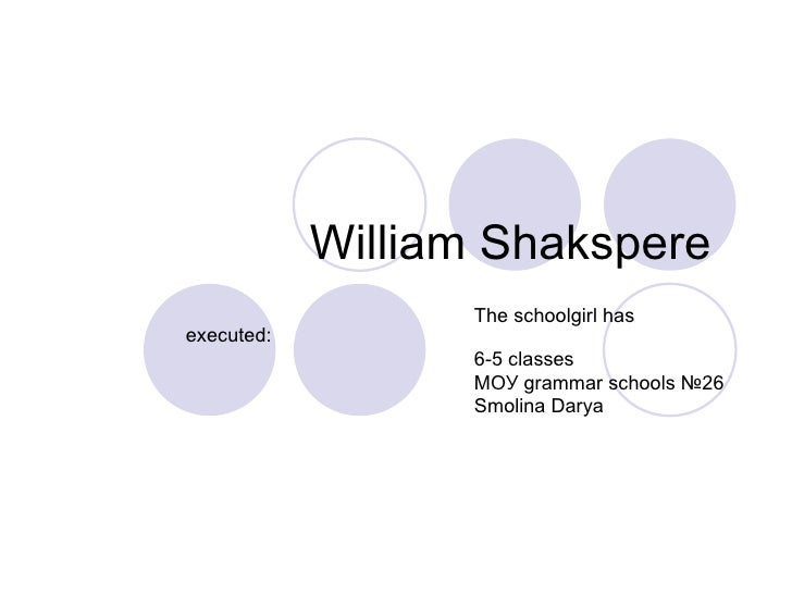 William Shakspere  The schoolgirl has executed:  6-5 classes МОУ grammar schools №26 Smolina Darya