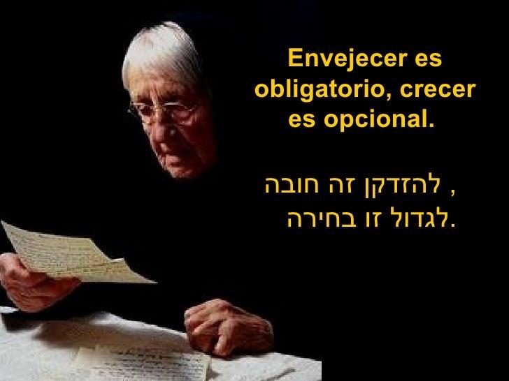 Envejecer es obligatorio, crecer es opcional.  להזדקן זה חובה ,  לגדול זו בחירה .