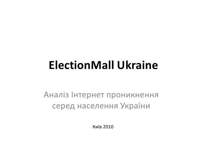 ElectionMall Ukraine<br />Аналіз Інтернет проникнення серед населення України<br />Київ 2010<br />