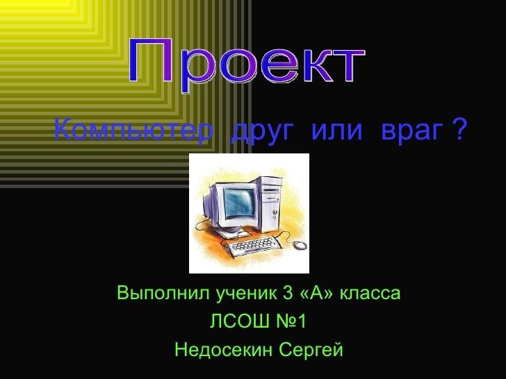 Компьютер  друг  или  враг ? Выполнил ученик 3 «А» класса ЛСОШ №1 Недосекин Сергей Проект