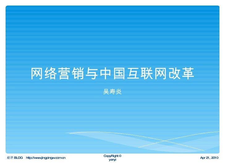 网络营销与中国互联网改革 吴寿炎 经评 BLOG  http://www.jingpingw.com.cn Apr 21, 2010 CopyRight © yanyi