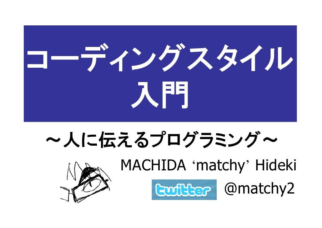 コーディングスタイル     入門 ~人に伝えるプログラミング~     MACHIDA 'matchy' Hideki                  @matchy2
