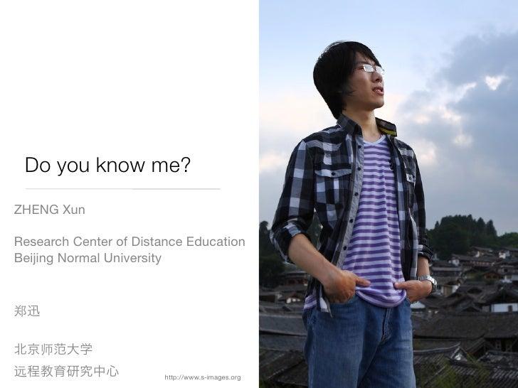 Do you know me? ZHENG Xun  Research Center of Distance Education Beijing Normal University                             htt...