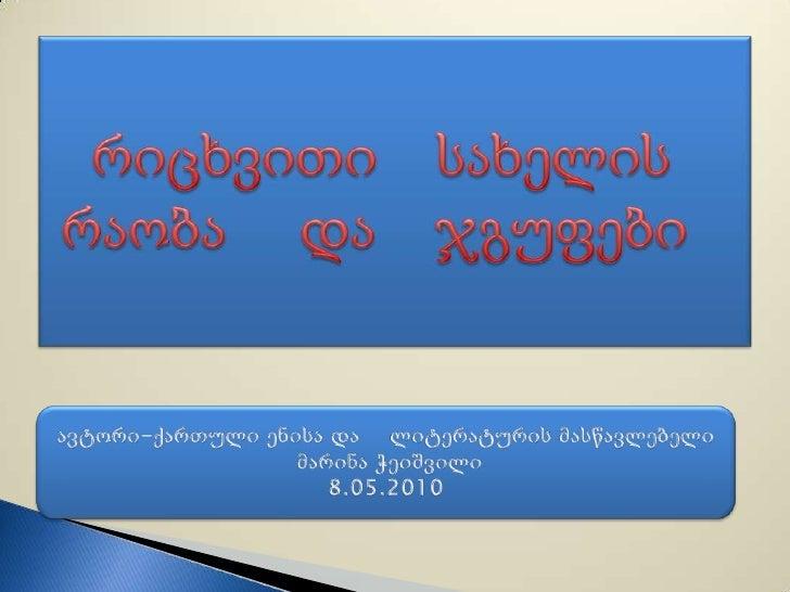 რიცხვითი    სახელის    რაობა     და    ჯგუფები<br />ავტორი-ქართული ენისა და    ლიტერატურის მასწავლებელი<br /> მარინა ჭეიშვ...