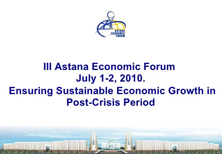 III Astana Economic Forum    July 1-2,  2010.     Ensuring Sustainable Economic Growth in Post-Crisis Period