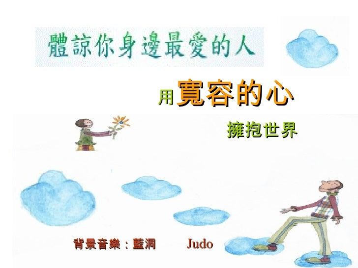 用 寬容的心 擁抱世界 背景音樂:藍洞   Judo