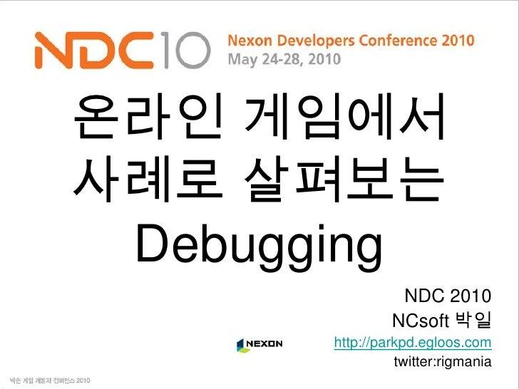 온라인 게임에서사례로 살펴보는 Debugging<br />NDC 2010<br />NCsoft 박일<br />http://parkpd.egloos.com<br />twitter:rigmania<br />