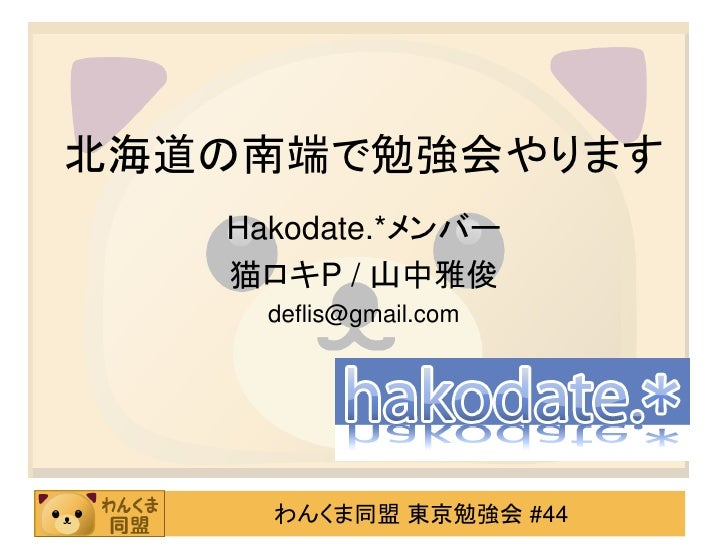 北海道の南端で勉強会やります    Hakodate.*メンバー    猫ロキP / 山中雅俊      deflis@gmail.com          わんくま同盟 東京勉強会 #44