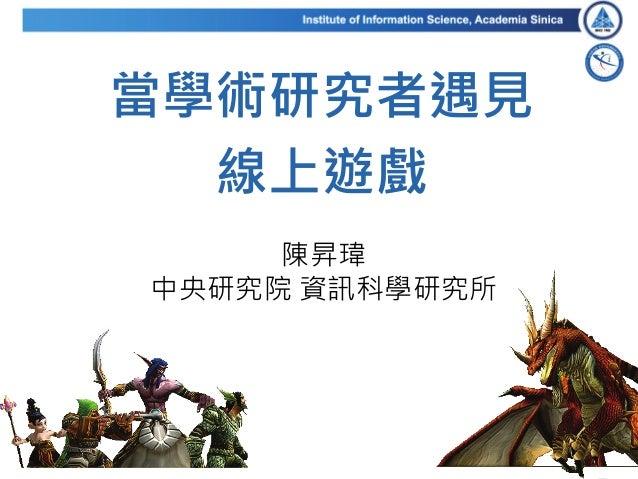 當學術研究者遇見 線上遊戲 陳昇瑋 中央研究院 資訊科學研究所