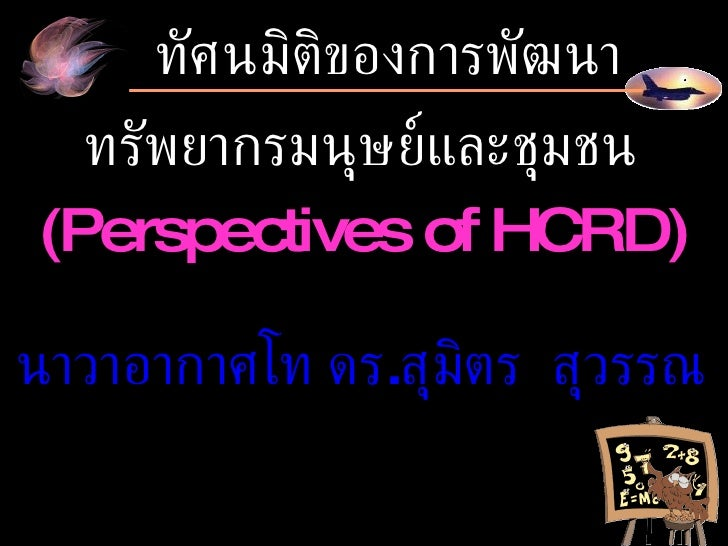 ทัศนมิติของการพัฒนา ทรัพยากรมนุษย์และชุมชน ( Perspectives of HCRD ) นาวาอากาศโท ดร . สุมิตร  สุวรรณ