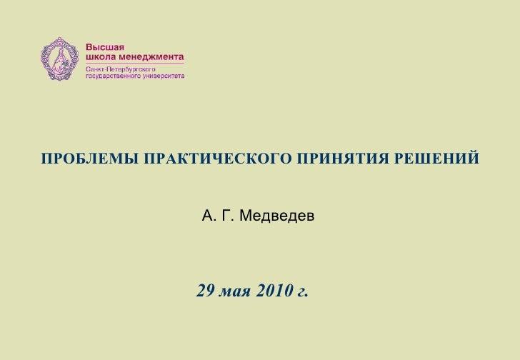 ПРОБЛЕМЫ ПРАКТИЧЕСКОГО ПРИНЯТИЯ РЕШЕНИЙ А. Г. Медведев 2 9  мая 2010 г.